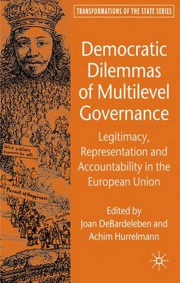 Democratic Dilemmas of Multilevel Governance: Legitimacy, Representation and Accountability in the European Union - Transformations of the State (Hardback)