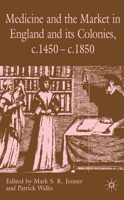 Medicine and the Market in England and its Colonies, c.1450- c.1850 (Hardback)