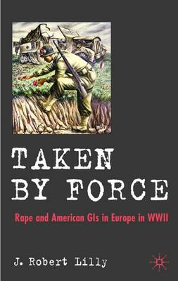 Taken by Force: Rape and American GIs in Europe during World War II (Hardback)