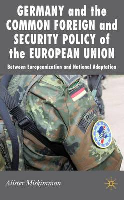 Germany and the Common Foreign and Security Policy of the European Union: Between Europeanization and National Adaptation - New Perspectives in German Political Studies (Hardback)