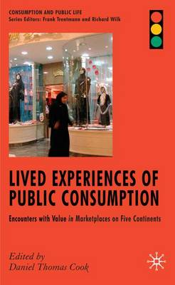 Lived Experiences of Public Consumption: Encounters with Value in Marketplaces on Five Continents - Consumption and Public Life (Hardback)