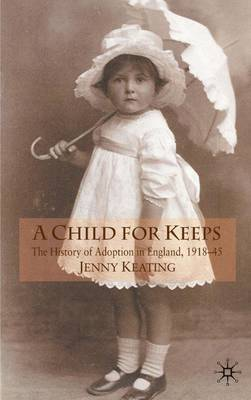 A Child for Keeps: The History of Adoption in England, 1918-45 (Hardback)