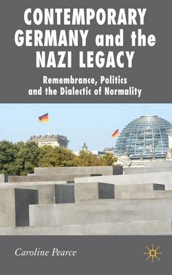 Contemporary Germany and the Nazi Legacy: Remembrance, Politics and the Dialectic of Normality - New Perspectives in German Political Studies (Hardback)