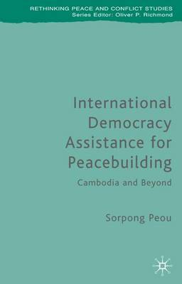 International Democracy Assistance for Peacebuilding: Cambodia and Beyond - Rethinking Peace and Conflict Studies (Hardback)