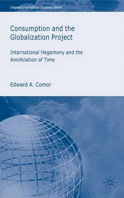 Consumption and the Globalization Project: International Hegemony and the Annihilation of Time - International Political Economy Series (Hardback)