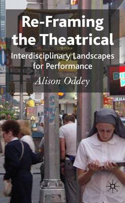 Re-Framing the Theatrical: Interdisciplinary Landscapes for Performance (Hardback)