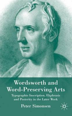 Wordsworth and Word-Preserving Arts: Typographic Inscription, Ekphrasis and Posterity in the Later Work (Hardback)
