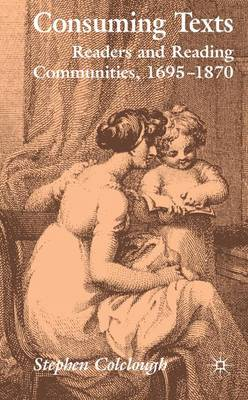 Consuming Texts: Readers and Reading Communities, 1695-1870 (Hardback)