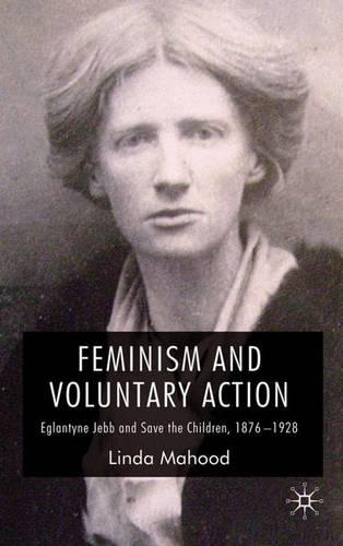 Feminism and Voluntary Action: Eglantyne Jebb and Save the Children, 1876-1928 (Hardback)