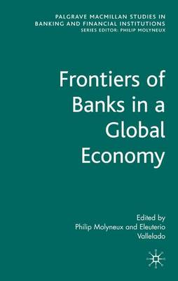 Frontiers of Banks in a Global Economy - Palgrave Macmillan Studies in Banking and Financial Institutions (Hardback)