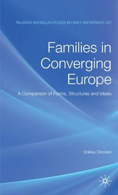 Families in Converging Europe: A Comparison of Forms, Structures and Ideals - Palgrave Macmillan Studies in Family and Intimate Life (Hardback)