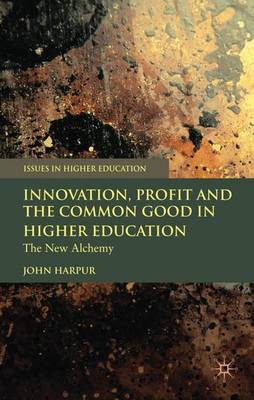 Innovation, Profit and the Common Good in Higher Education: The New Alchemy - Issues in Higher Education (Hardback)