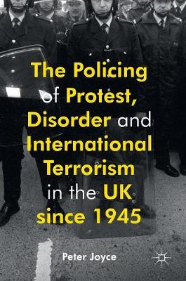 The Policing of Protest, Disorder and International Terrorism in the UK since 1945 (Hardback)