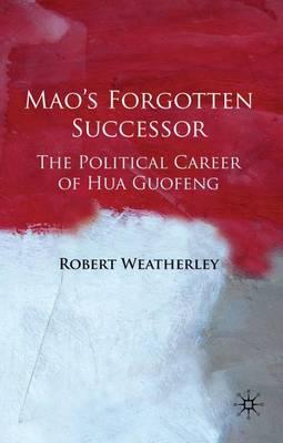 Mao's Forgotten Successor: The Political Career of Hua Guofeng (Hardback)