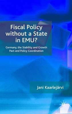 Fiscal Policy Without a State in EMU?: Germany, the Stability and Growth Pact and Policy Coordination (Hardback)