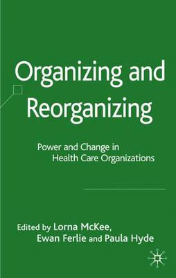 Organizing and Reorganizing: Power and Change in Health Care Organizations - Organizational Behaviour in Health Care (Hardback)