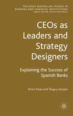 CEOs as Leaders and Strategy Designers: Explaining the Success of Spanish Banks: Explaining the Success of Spanish Banks - Palgrave Macmillan Studies in Banking and Financial Institutions (Hardback)