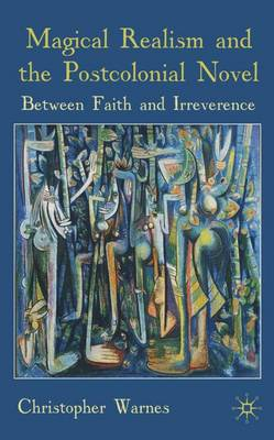Magical Realism and the Postcolonial Novel: Between Faith and Irreverence (Hardback)