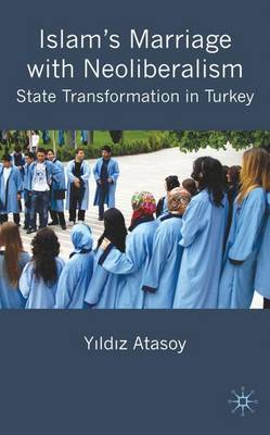 Islam's Marriage with Neoliberalism: State Transformation in Turkey (Hardback)