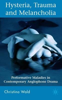 Hysteria, Trauma and Melancholia: Performative Maladies in Contemporary Anglophone Drama (Hardback)
