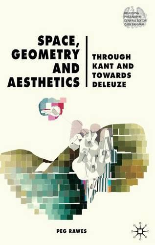 Space, Geometry and Aesthetics: Through Kant and Towards Deleuze - Renewing Philosophy (Hardback)