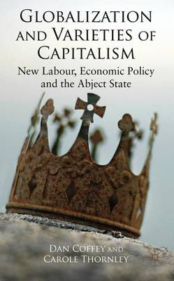Globalization and Varieties of Capitalism: New Labour, Economic Policy and the Abject State (Hardback)