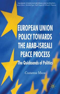 European Union Policy towards the Arab-Israeli Peace Process: The Quicksands of Politics - Palgrave Studies in European Union Politics (Hardback)