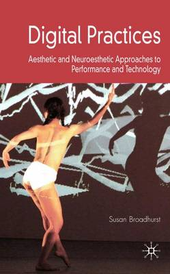 Digital Practices: Aesthetic and Neuroesthetic Approaches to Performance and Technology (Hardback)