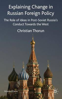Explaining Change in Russian Foreign Policy: The Role of Ideas in POST-SOVIET Russia's Conduct towards the West - St Antony's Series (Hardback)