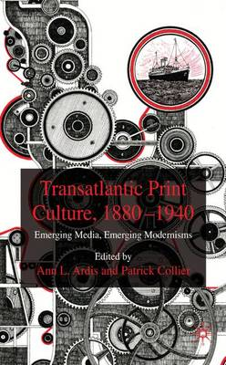 Transatlantic Print Culture, 1880-1940: Emerging Media, Emerging Modernisms (Hardback)
