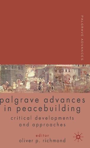 Palgrave Advances in Peacebuilding: Critical Developments and Approaches - Palgrave Advances (Hardback)