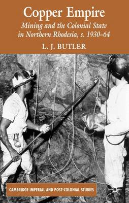 Copper Empire: Mining and the Colonial State in Northern Rhodesia, c.1930-64 - Cambridge Imperial and Post-Colonial Studies Series (Hardback)