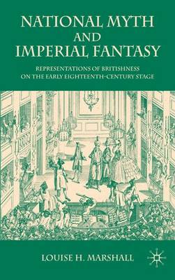 National Myth and Imperial Fantasy: Representations of British Identity on the Early Eighteenth-Century Stage (Hardback)