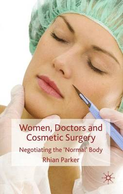 Women, Doctors and Cosmetic Surgery: Negotiating the `Normal' Body (Hardback)