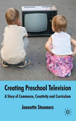 Creating Preschool Television: A Story of Commerce, Creativity and Curriculum (Hardback)