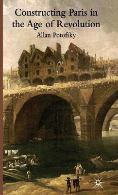 Constructing Paris in the Age of Revolution (Hardback)