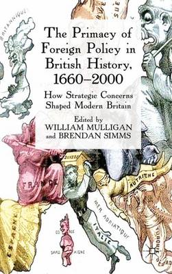 The Primacy of Foreign Policy in British History, 1660-2000: How Strategic Concerns Shaped Modern Britain (Hardback)
