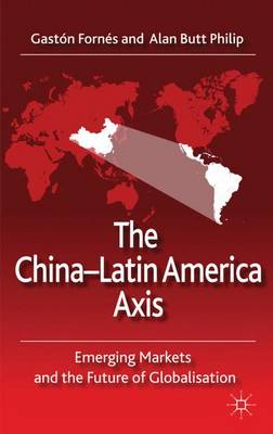 The China-Latin America Axis: Emerging Markets and the Future of Globalisation (Hardback)