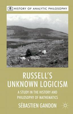 Russell's Unknown Logicism: A Study in the History and Philosophy of Mathematics - History of Analytic Philosophy (Hardback)