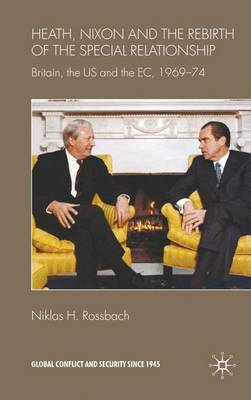 Heath, Nixon and the Rebirth of the Special Relationship: Britain, the US and the EC, 1969-74 - Global Conflict and Security since 1945 (Hardback)