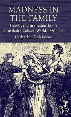 Madness in the Family: Insanity and Institutions in the Australasian Colonial World, 1860-1914 (Hardback)
