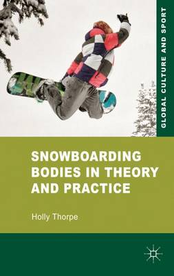 Snowboarding Bodies in Theory and Practice - Global Culture and Sport Series (Hardback)