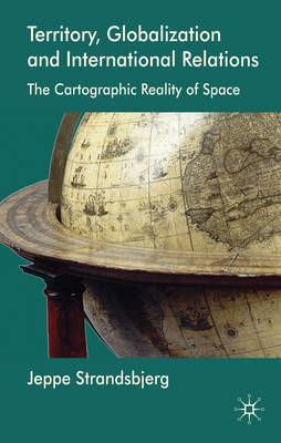Territory, Globalization and International Relations: The Cartographic Reality of Space (Hardback)