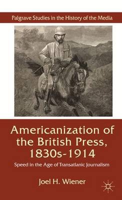 The Americanization of the British Press, 1830s-1914: Speed in the Age of Transatlantic Journalism - Palgrave Studies in the History of the Media (Hardback)