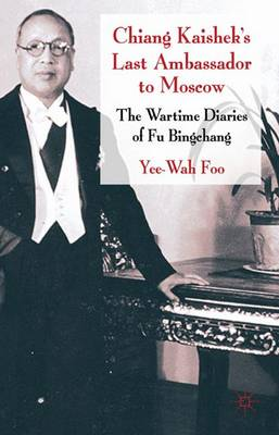 Chiang Kaishek's Last Ambassador to Moscow: The Wartime Diaries of Fu Bingchang (Hardback)