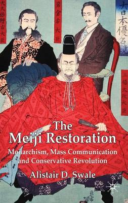 The Meiji Restoration: Monarchism, Mass Communication and Conservative Revolution (Hardback)