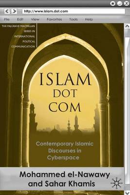 Islam Dot Com: Contemporary Islamic Discourses in Cyberspace - The Palgrave Macmillan Series in International Political Communication (Hardback)