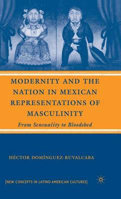 Modernity and the Nation in Mexican Representations of Masculinity: From Sensuality to Bloodshed - New Directions in Latino American Cultures (Hardback)