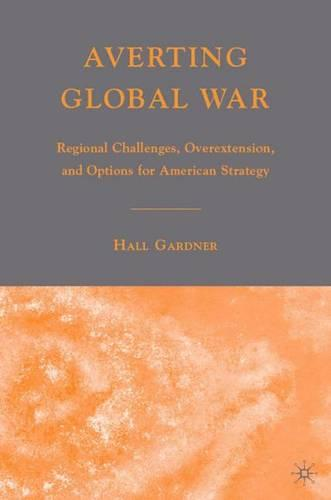 Averting Global War: Regional Challenges, Overextension, and Options for American Strategy (Hardback)