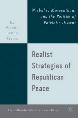 Realist Strategies of Republican Peace: Niebuhr, Morgenthau, and the Politics of Patriotic Dissent - The Palgrave Macmillan History of International Thought (Hardback)
